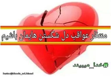 *منتظر عواقب دل شکستنهایمان باشیم